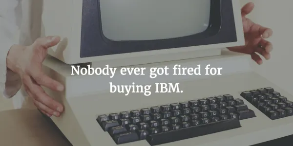 "An old IBM computer with the caption, ""Nobody ever got fired for buying IBM."""