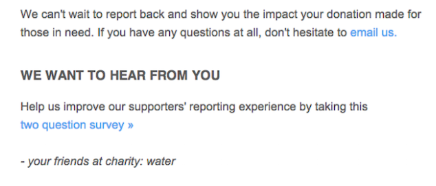 """Message that reads, """"We can't wait to hear back and show you the impact your donation made for those in need. If you have any questions at all, don't hesitate to email us. We want to hear from you. Help us improve our supporters' reporting experience by taking this two question survey. -your friends at charity: water"""""""