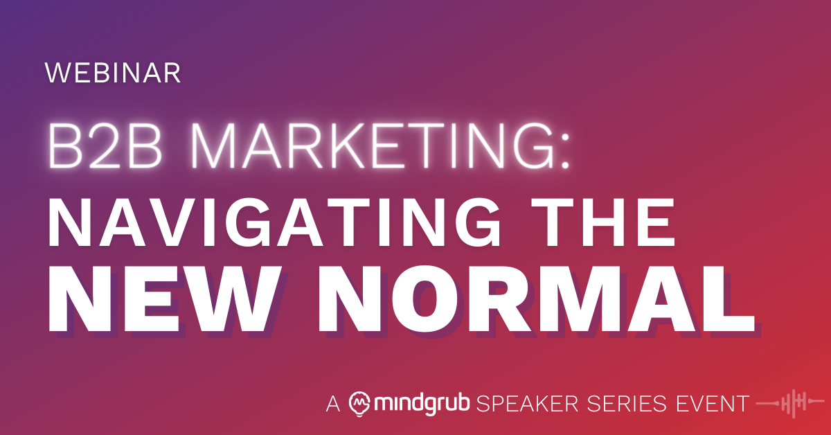 Webinar: B2B Marketing: Navigating the New Normal - A Mindgrub Speaker Series Event